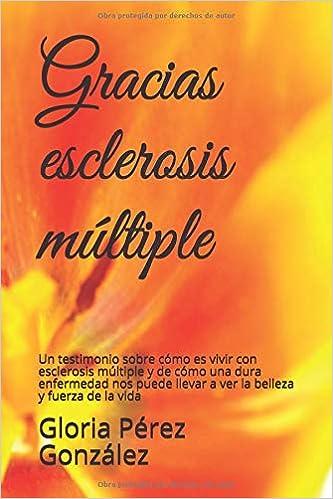 Gracias, Esclerosis Múltiple: Un testimonio sobre cómo es vivir con esclerosis múltiple y de cómo una dura enfermedad nos puede llevar a ver la ... como ...