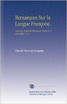 Remarques Sur la Langue Françoise.: Avec des Notes de Messieurs Patru and T. Corneille. V. 3