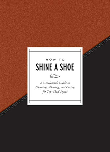 How to Shine a Shoe: A Gentleman's Guide to Choosing, Wearing, and Caring for Top-Shelf Styles (How To Series)