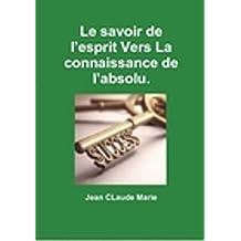 Le savoir de l'esprit vers la connaissance de l'absolu.: Passez du mental à l'esprit du surmental. (French Edition)