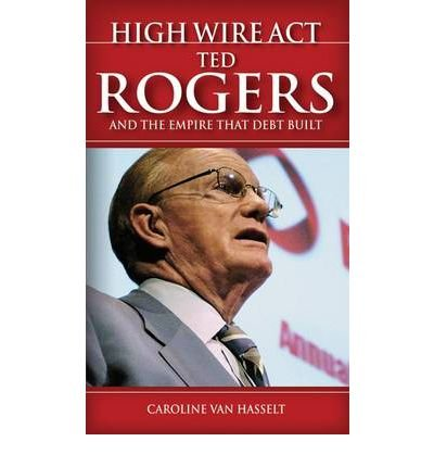 High Wire Act: Ted Rogers and the Empire That Debt Built (Paperback) - Common