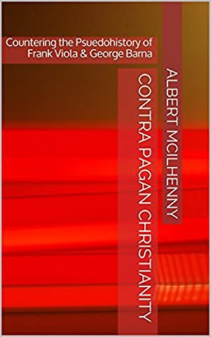 Contra Pagan Christianity: Countering the Pseudohistory of Frank Viola & George Barna (A Christian Response to Jesus Mythicism Book (Viola Frank)