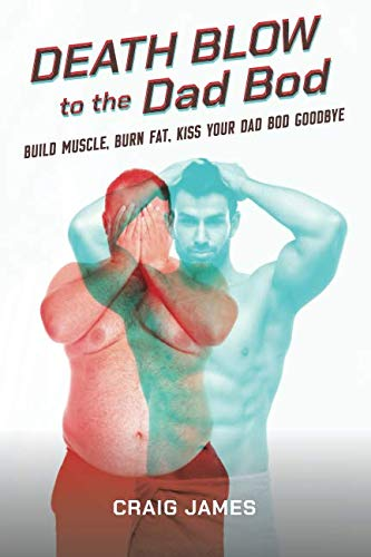 Death Blow to the Dad Bod: Build Muscle, Burn Fat, Kiss Your Dad Bod Goodbye