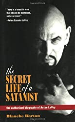The Secret Life of a Satanist: The Authorized Biography of Anton Lavey: The Authorised Biography of Anton Lavey