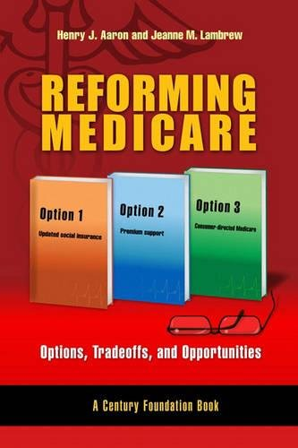 Reforming Medicare: Options, Tradeoffs, and Opportunities (A Century Foundation Book)