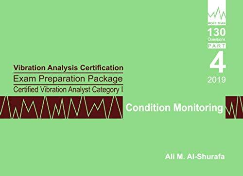 Vibration Analysis Certification Exam Preparation Package Certified Vibration Analyst Category I: Condition Monitoring: ISO 18436-2 CVA Level 1: Part 4 (CAT I PREP I SERIES Practice Tests)