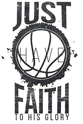 I Just Have Faith To His Glory: A5 Notebook for Religious Christ who love to play Basketball (Faith To Faith Glory To Glory Bible Verse)