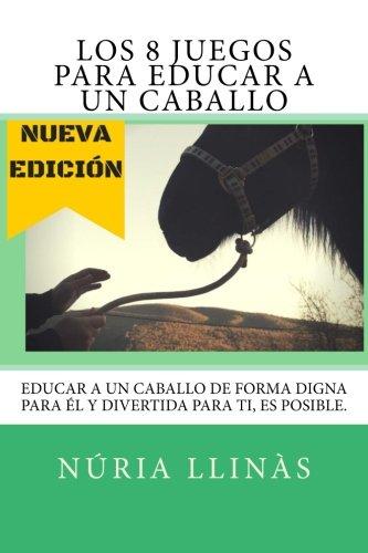Los 8 Juegos para EDUCAR a un CABALLO: La doma del caballo no esta reñida con la diversion y el respeto mutuo (Spanish Edition) [Nuria Llinas Miras] (Tapa Blanda)