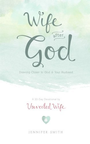 Wife After God: Drawing Closer to God & Your Husband - A 30 Day Marriage Devotional for Wives by Unveiled Wife (June 14,2013) -  CreateSpace Independent Publishing Platform (June 14,2013)