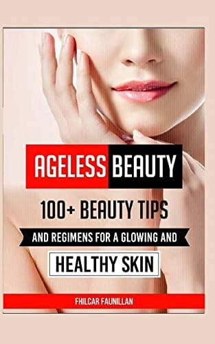 Ageless Beauty: 100+ Beauty Tips and Regimens For A Glowing And Healthy Skin