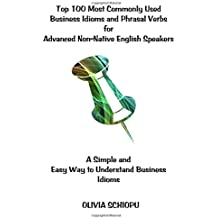Top 100 Most Commonly Used Business Idioms and Phrasal Verbs for Advanced Non-Native English Speakers: A simple and easy way to understand business idioms.