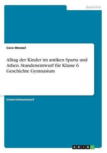 Alltag Der Kinder Im Antiken Sparta Und Athen. Stundenentwurf Fur Klasse 6 Geschichte Gymnasium (German Edition)