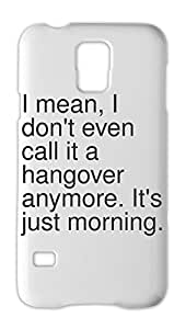 I mean, I don't even call it a hangover anymore. It's just Samsung Galaxy S5 Plastic Case