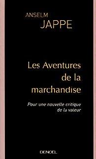 Les Aventures de la marchandise : Pour une nouvelle critique de la valeur par Anselm Jappe