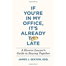 If You're in My Office, It's Already Too Late: A Divorce Lawyer's Guide to Staying Together