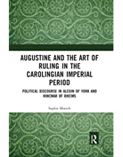 Augustine and the Art of Ruling in the Carolingian Imperial Period: Political Discourse in Alcuin of York and Hincmar of Rheims