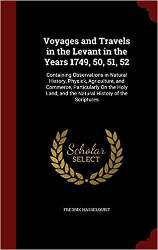 Voyages and Travels in the Levant in the Years 1749, 50, 51, 52: Containing Observations in Natural History, Physick, Agriculture, and Commerce, ... and the Natural History of the Scriptures
