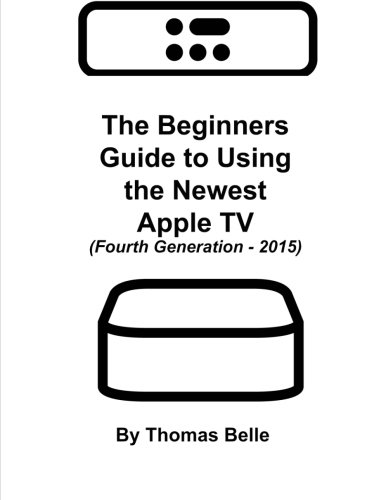 the-beginners-guide-to-using-the-newest-apple-tv-fourth-generation-2015-the-unofficial-guide-to-usin
