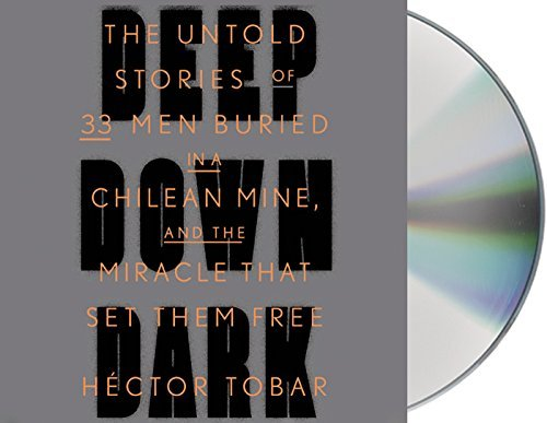 By H??ctor Tobar Deep Down Dark: The Untold Stories of 33 Men Buried in a Chilean Mine, and the Miracle That Set Them (Unabridged) [Audio CD] pdf epub