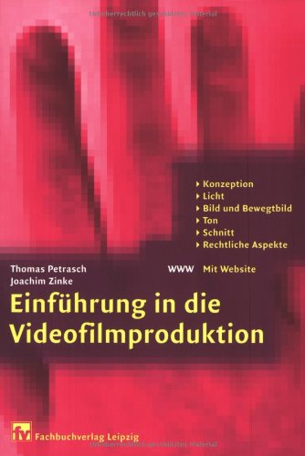 Einführung in die Videofilmproduktion: Konzeption, Licht, Bild und Bewegtbild, Ton, Schnitt, Rechtliche Aspekte