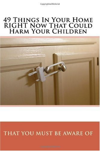 Download 49 Things In Your Home RIGHT Now That Could Harm Your Children That You MUST Be Aware Of: The Complete Home Safety Guide For Parents And Grandparents pdf epub