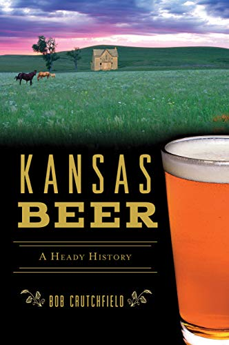 Kansas Beer: A Heady History (American Palate) by Bob Crutchfield
