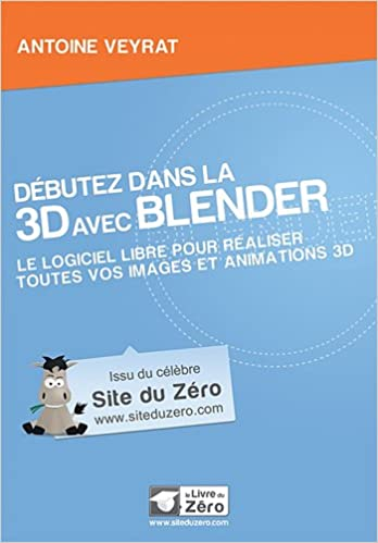 Débutez dans la 3D avec Blender: Le logiciel libre pour éaliser toutes vos images animations 3D.