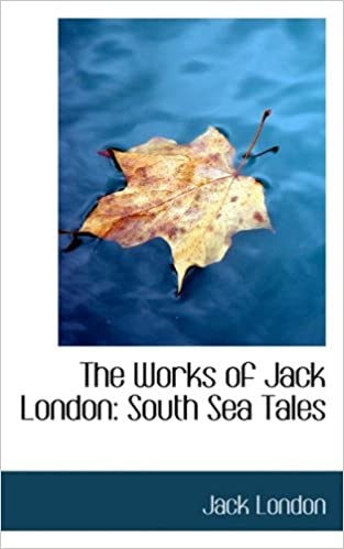 The Works of Jack London: South Sea Tales