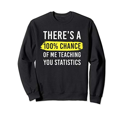 Statistics Teacher Gift 100% Chance Teaching You Statistics Sweatshirt (Teaching Ap Statistics For The First Time)