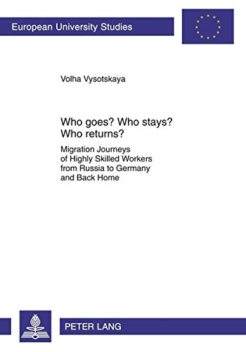 Who goes? Who stays? Who returns?: Migration Journeys of Highly Skilled Workers from Russia to Germany and Back Home (Europäische Hochschulschriften / ... / Publications Universitaires - Journeys Return Policy
