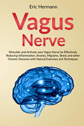 Vagus Nerve: Stimulate and Activate your Vagus Nerve by Effectively Reducing Inflammation, Anxiety,