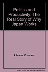 Politics and Productivity: The Real Story of Why Japan Works