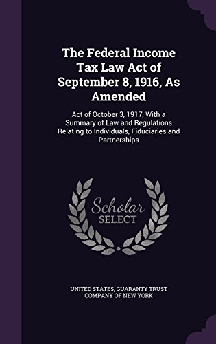 The Federal Income Tax Law Act of September 8, 1916, as Amended: Act of October 3, 1917, with a Summary of Law and Regul