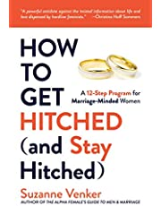 How to Get Hitched (and Stay Hitched): A 12-Step Program for Marriage-Minded Women