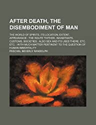 After Death, the Disembodiment of Man; The World of Spirits, Its Location, Extent, Appearance the Route Thither, Inhabitants, Customs, Societies Also