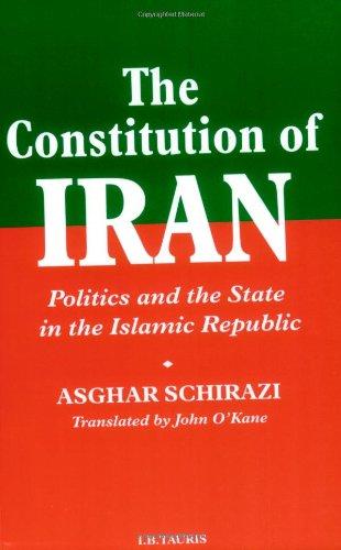 The Constitution of Iran: Politics and the State in the Islamic Republic (Constitution Of The Islamic Republic Of Iran)