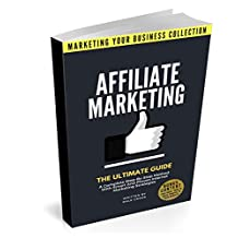 Affiliate Marketing: The Ultimate Guide. A Complete Step-By-Step Method With Smart And Proven Internet Marketing Strategies (MARKETING YOUR BUSINESS COLLECTION)