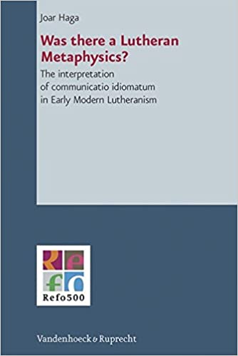 Book Was There A Lutheran Metaphysics?: The Interpretation Of Communicatio Idiomatum In Early Modern Lutheranism (Refo500 Academic Studies (R5as))