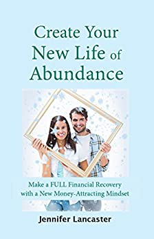 Create your New Life of Abundance: Make a Full Financial Recovery with a New Money-Attracting Mindset by [Lancaster, Jennifer]
