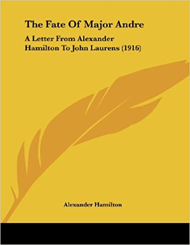 The Fate Of Major Andre: A Letter From Alexander Hamilton To John ...