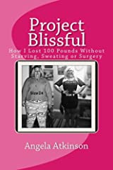 Project Blissful: How I Lost 100 Pounds Without Starving, Sweating or Surgery (Volume 1) Paperback