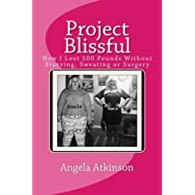 Project Blissful: How I Lost 100 Pounds Without Starving, Sweating or Surgery (Volume 1)