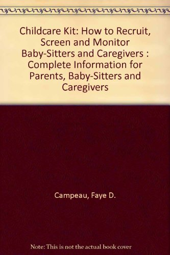 Childcare Kit: How to Recruit, Screen and Monitor Baby-Sitters and Caregivers : Complete Information for Parents, Baby-Sitters and Caregivers