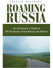 Roaming Russia: An Adventurer's Guide to Off the Beaten Track Russia and Siberia
