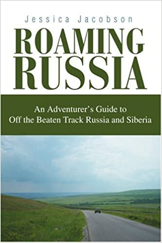 An Adventurers Guide to Off the Beaten Track Russia and Siberia Roaming Russia