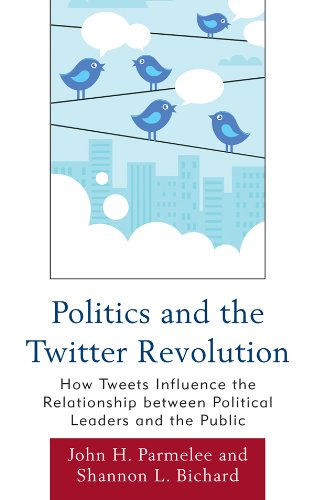 Politics and the Twitter Revolution: How Tweets Influence the Relationship between Political Leaders and the Public (Lexington Studies in Political Communication) by John H. Parmelee