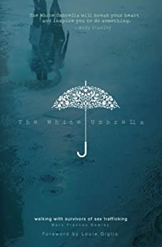 The White Umbrella: Walking with Survivors of Sex Trafficking by [Bowley, Mary Frances]