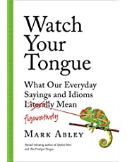 Watch Your Tongue: What Our Everyday Sayings and Idioms Figuratively Mean