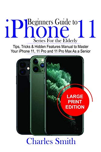 Beginners Guide iPhone 11 Series For The Elderly: Tips, Tricks & Hidden Features Manual to Master Your iPhone 11, 11 Pro and 11 Max As a Senior