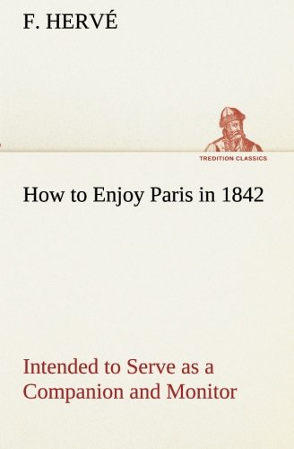 How to Enjoy Paris in 1842 Intended to Serve as a Companion and Monitor, Containing Historical, Political, Commercial, Artistical, Theatrical And Statistical Information (TREDITION CLASSICS) pdf epub